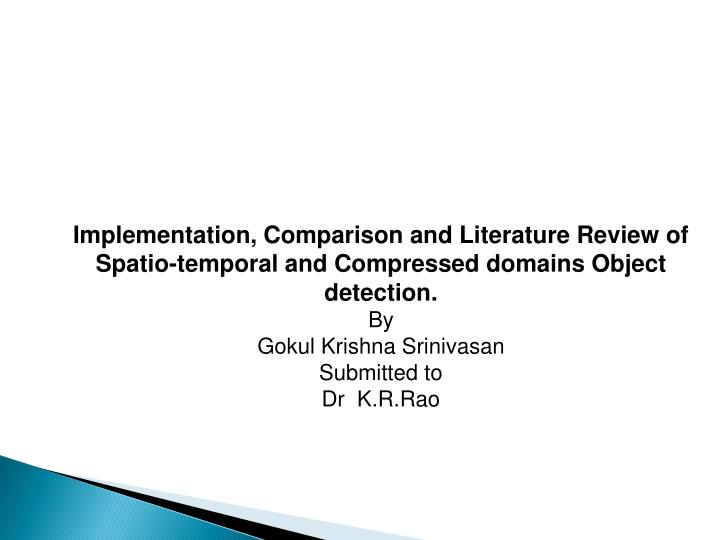 Implementation, Comparison and Literature Review of Spatio-temporal and Compressed domains Object de...