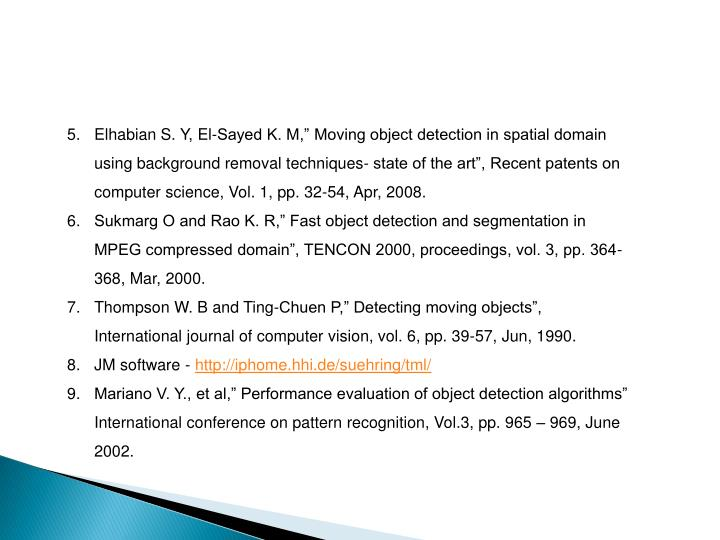 "Elhabian S. Y, El-Sayed K. M,"" Moving object detection in spatial domain using background removal techniques- state of the art"", Recent patents on computer science, Vol. 1, pp. 32-54, Apr, 2008."