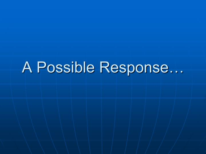 A Possible Response…
