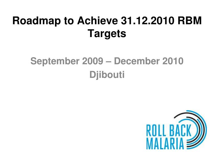 Roadmap to achieve 31 12 2010 rbm targets