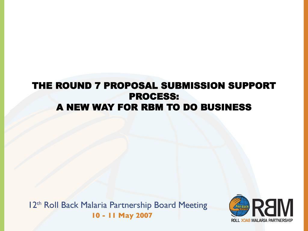 THE ROUND 7 PROPOSAL SUBMISSION SUPPORT PROCESS: