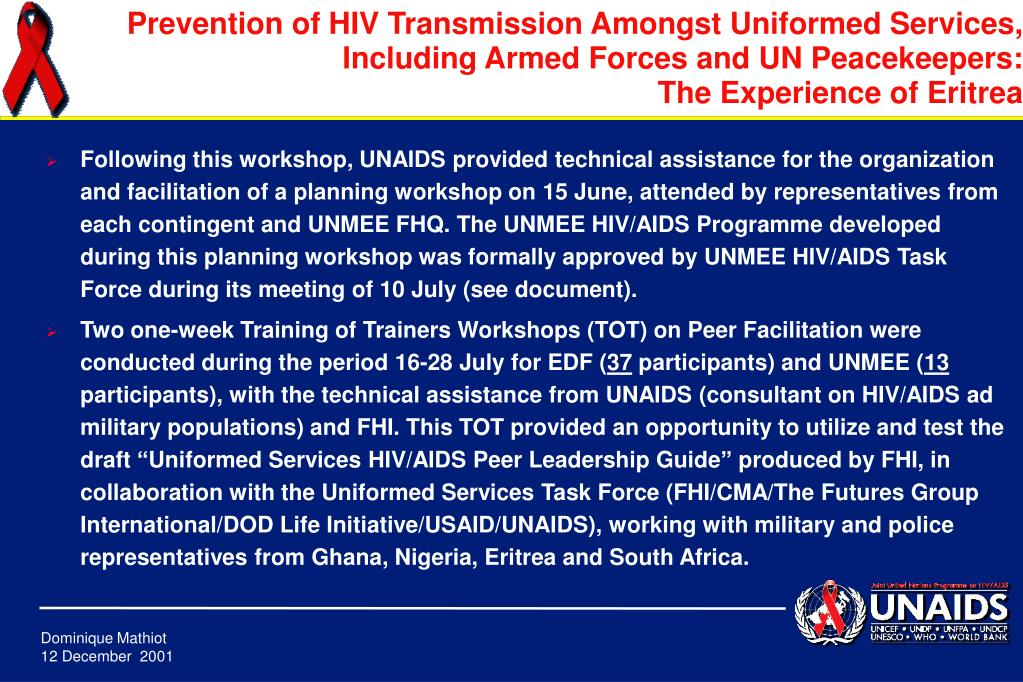 Following this workshop, UNAIDS provided technical assistance for the organization and facilitation of a planning workshop on 15 June, attended by representatives from each contingent and UNMEE FHQ. The UNMEE HIV/AIDS Programme developed during this planning workshop was formally approved by UNMEE HIV/AIDS Task Force during its meeting of 10 July (see document).