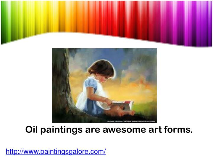 Oil paintings are awesome art forms.