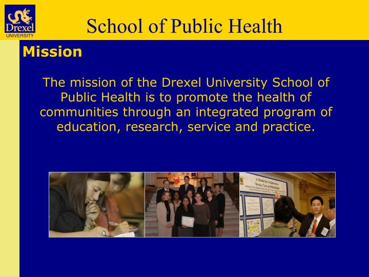 The mission of the Drexel University School of Public Health is to promote the health of communities through an integrated program of education, research, service and practice.