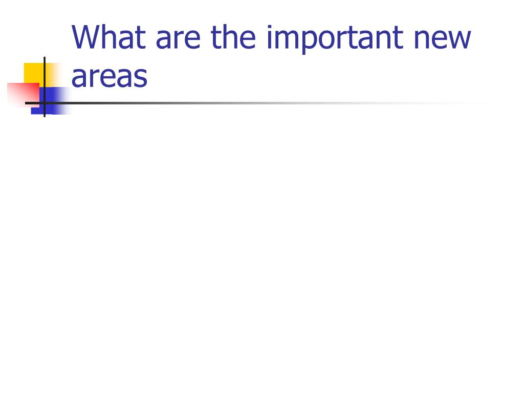 What are the important new areas