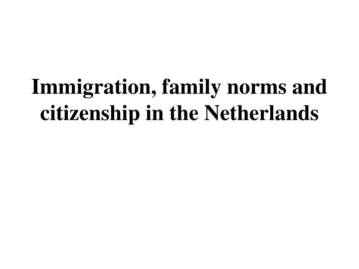 Immigration f amily norms and citizenship in the netherlands l.jpg