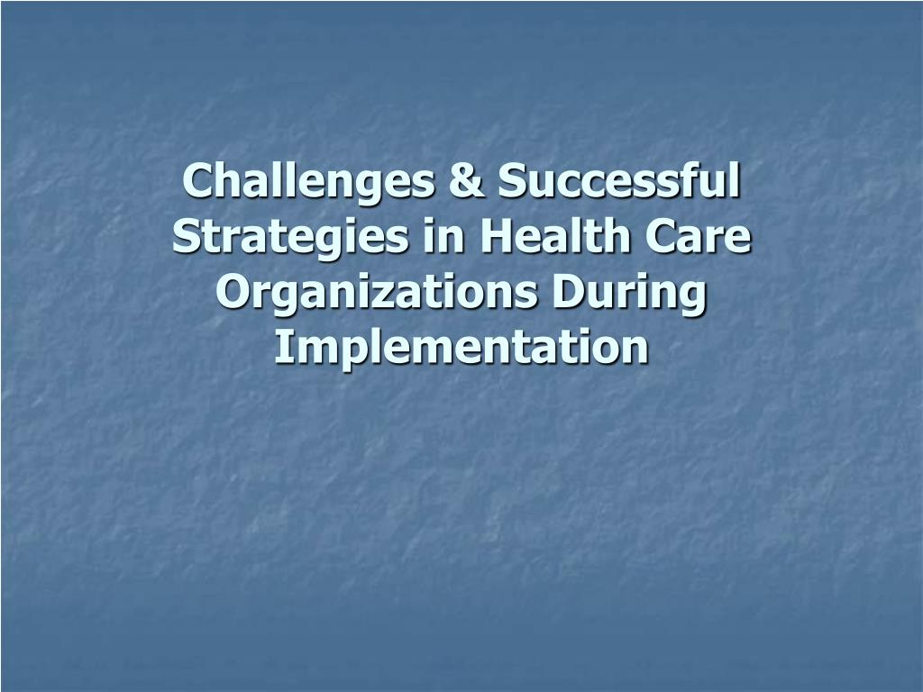 Challenges & Successful Strategies in Health Care Organizations During Implementation