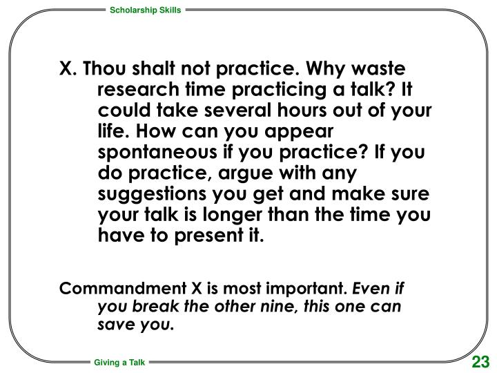 X. Thou shalt not practice. Why waste research time practicing a talk? It could take several hours out of your life. How can you appear spontaneous if you practice? If you do practice, argue with any suggestions you get and make sure your talk is longer than the time you have to present it.