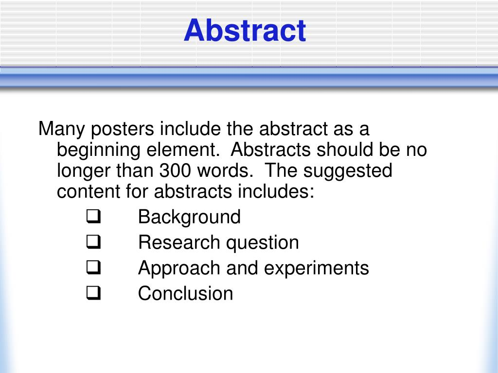 Many posters include the abstract as a beginning element.  Abstracts should be no longer than 300 words.  The suggested content for abstracts includes: