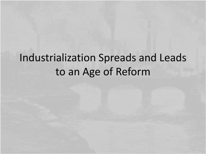 Industrialization Spreads and Leads to an Age of Reform