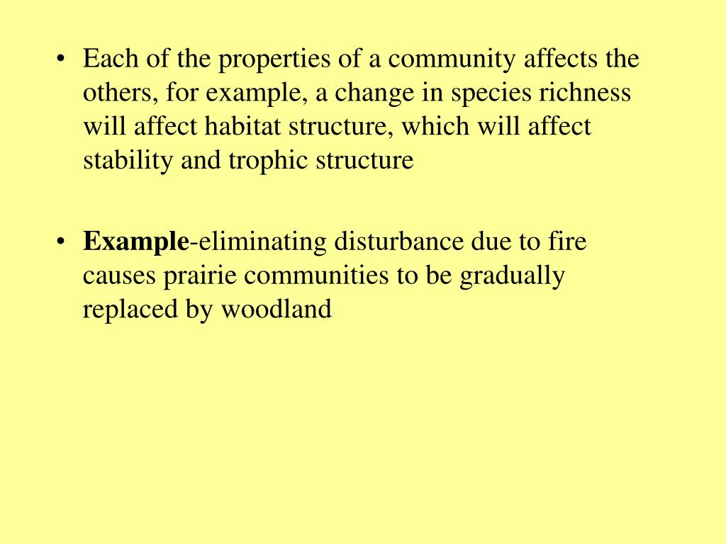 Each of the properties of a community affects the others, for example, a change in species richness will affect habitat structure, which will affect stability and trophic structure