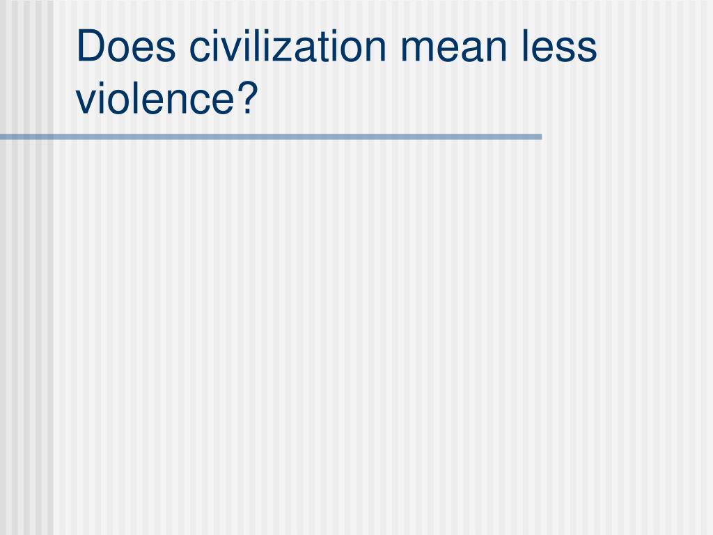Does civilization mean less violence?