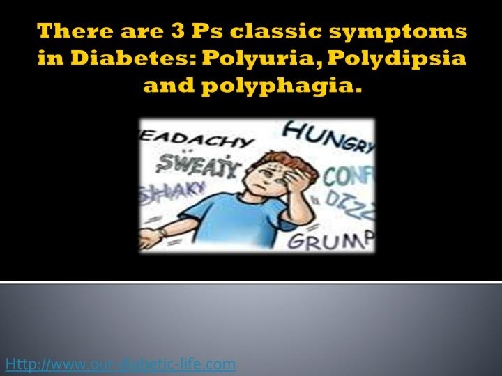 There are 3 ps classic symptoms in diabetes polyuria polydipsia and polyphagia