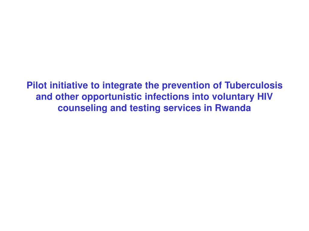 Pilot initiative to integrate the prevention of Tuberculosis and other opportunistic infections into voluntary HIV counseling and testing services in Rwanda