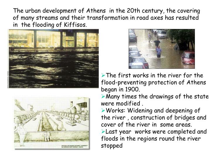The urban development of Athens  in the 20th century, the covering of many streams and their transformation in road axes has resulted in  the flooding of Kiffisos.