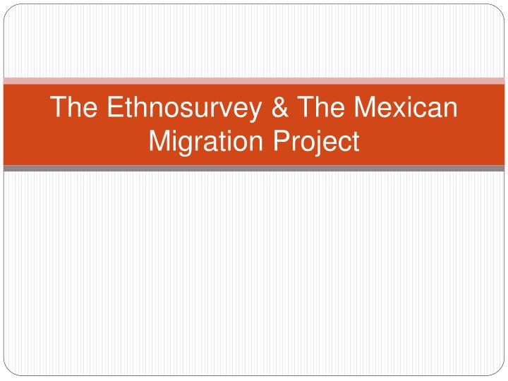 mexican migration project Description: the mmp is a multidisciplinary research effort between investigators in mexico and the united states each year, during the winter months (when seasonal.
