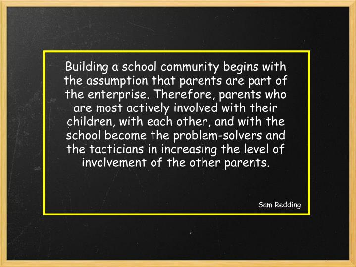 Building a school community begins with the assumption that parents are part of the enterprise. Therefore, parents who are most actively involved with their children, with each other, and with the school become the problem-solvers and the tacticians in increasing the level of involvement of the other parents.
