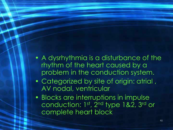 A dysrhythmia is a disturbance of the rhythm of the heart caused by a problem in the conduction system.