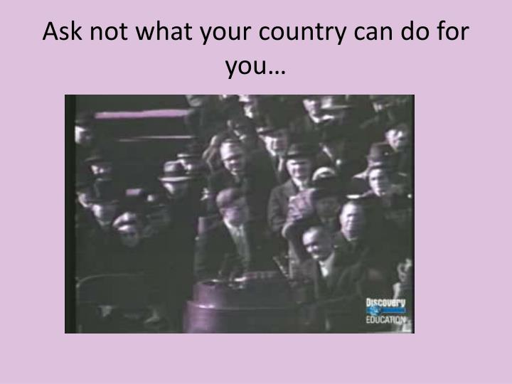 Ask not what your country can do for you…