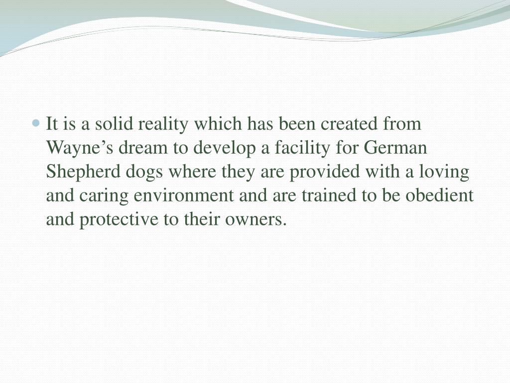 It is a solid reality which has been created from Wayne's dream to develop a facility for German Shepherd dogs where they are provided with a loving and caring environment and are trained to be obedient and protective to their owners.
