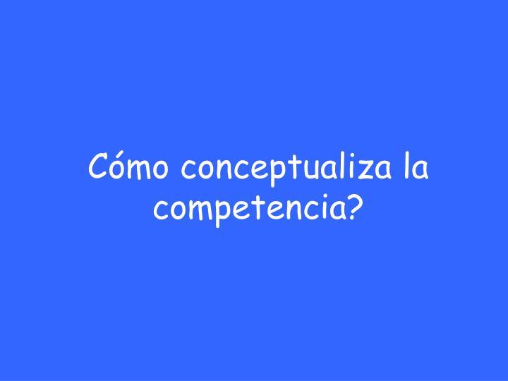 Cómo conceptualiza la competencia?