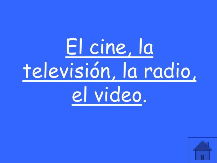 El cine, la televisión, la radio, el video