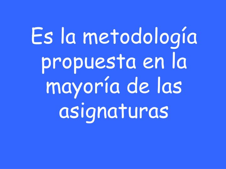 Es la metodología propuesta en la mayoría de las asignaturas
