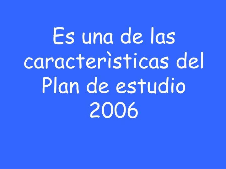 Es una de las caracterìsticas del Plan de estudio  2006