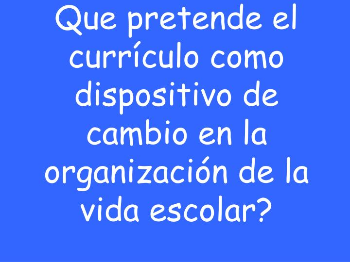 Que pretende el currículo como dispositivo de cambio en la organización de la vida escolar?