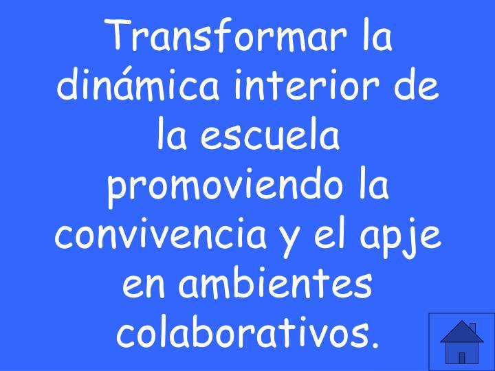 Transformar la dinámica interior de la escuela promoviendo la convivencia y el apje en ambientes colaborativos.