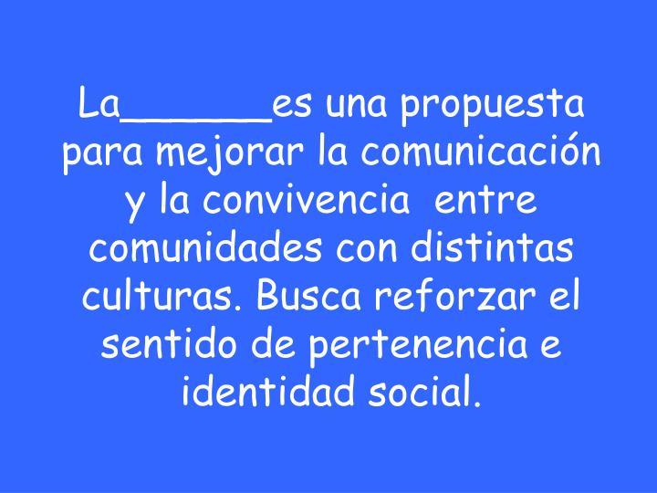 La______es una propuesta para mejorar la comunicación y la convivencia  entre comunidades con distintas culturas. Busca reforzar el sentido de pertenencia e identidad social.