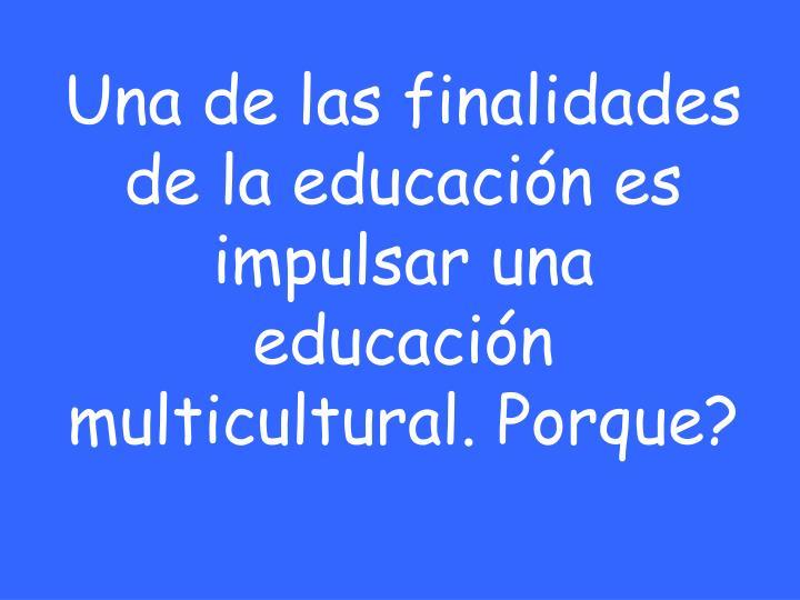 Una de las finalidades de la educación es impulsar una educación multicultural. Porque?