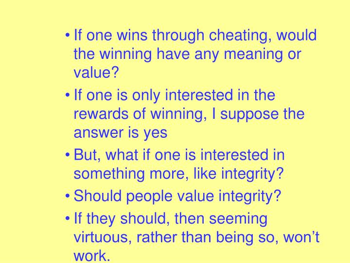 If one wins through cheating, would the winning have any meaning or value?