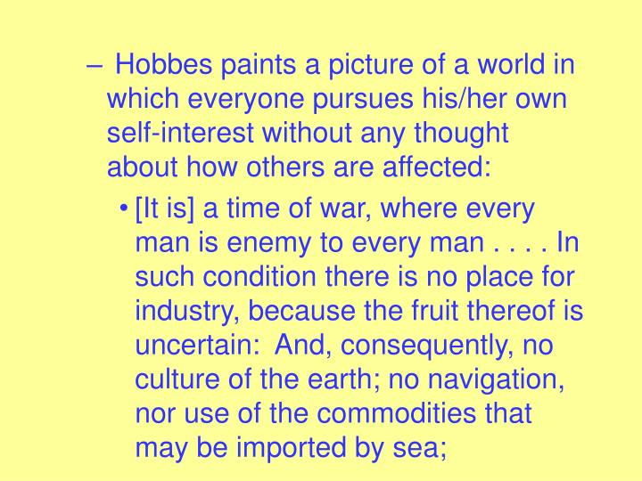 Hobbes paints a picture of a world in which everyone pursues his/her own self-interest without any thought about how others are affected: