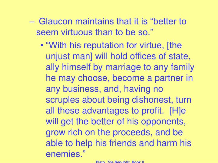 "Glaucon maintains that it is ""better to seem virtuous than to be so."""