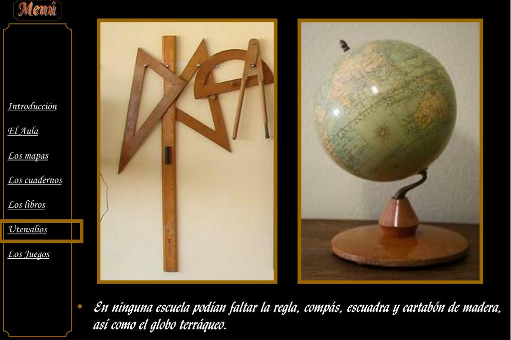 En ninguna escuela podían faltar la regla, compás, escuadra y cartabón de madera, así como el globo terráqueo.