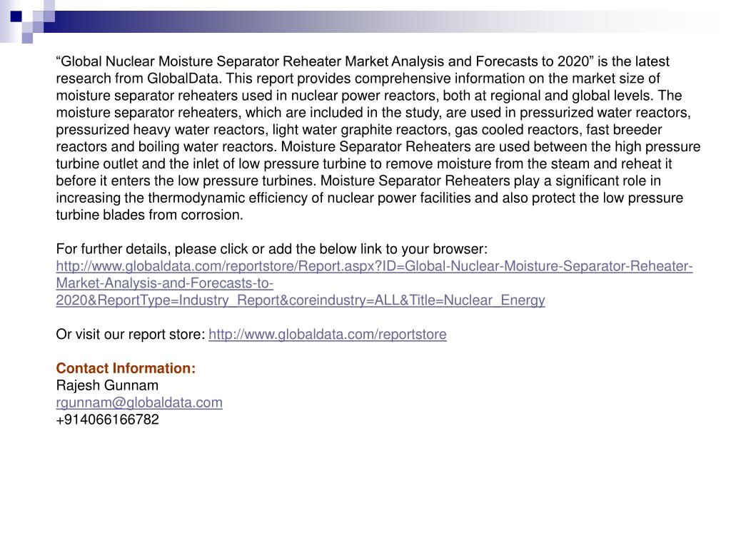 """Global Nuclear Moisture Separator Reheater Market Analysis and Forecasts to 2020"" is the latest research from GlobalData. This report provides comprehensive information on the market size of moisture separator reheaters used in nuclear power reactors, both at regional and global levels. The moisture separator reheaters, which are included in the study, are used in pressurized water reactors, pressurized heavy water reactors, light water graphite reactors, gas cooled reactors, fast breeder reactors and boiling water reactors. Moisture Separator Reheaters are used between the high pressure turbine outlet and the inlet of low pressure turbine to remove moisture from the steam and reheat it before it enters the low pressure turbines. Moisture Separator Reheaters play a significant role in increasing the thermodynamic efficiency of nuclear power facilities and also protect the low pressure turbine blades from corrosion."