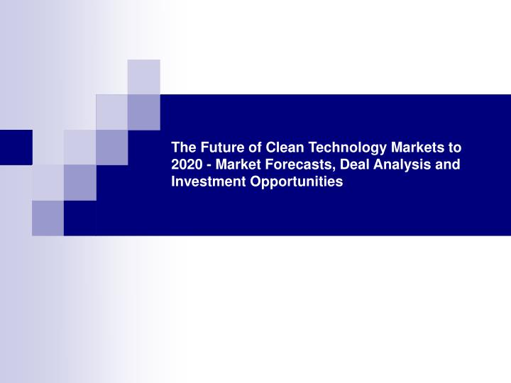 The Future of Clean Technology Markets to 2020 - Market Forecasts, Deal Analysis and Investment Opportunities