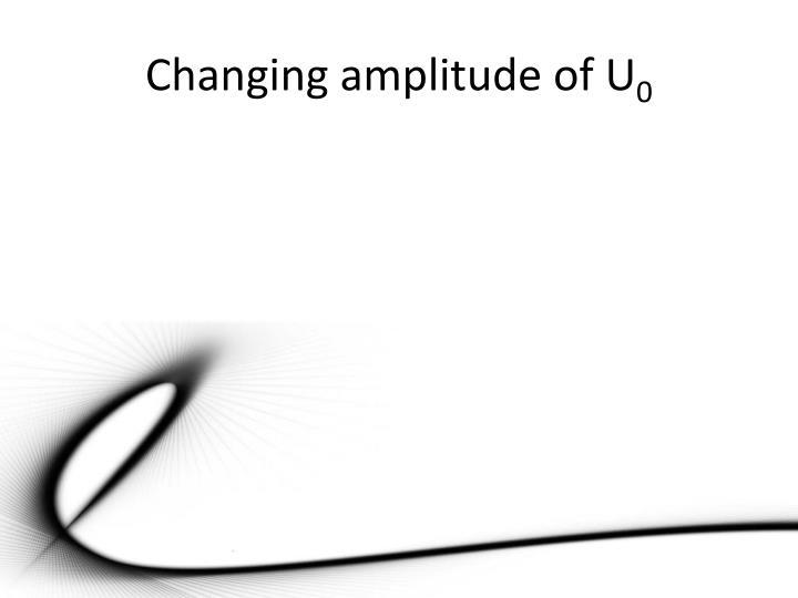 Changing amplitude of U