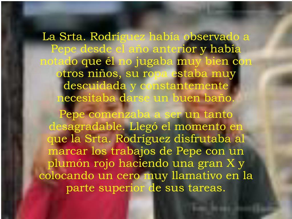 La Srta. Rodríguez había observado a Pepe desde el año anterior y había notado que él no jugaba muy bien con otros niños, su ropa estaba muy descuidada y constantemente necesitaba darse un buen baño.