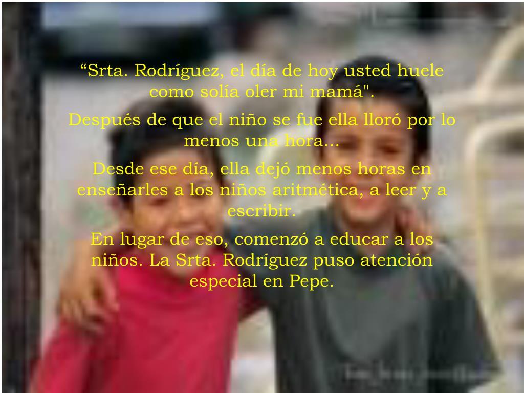 """""""Srta. Rodríguez, el día de hoy usted huele como solía oler mi mamá""""."""