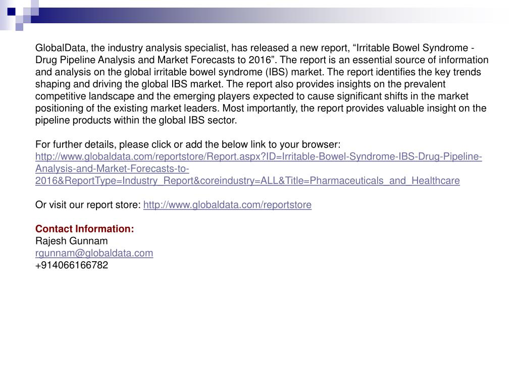 "GlobalData, the industry analysis specialist, has released a new report, ""Irritable Bowel Syndrome - Drug Pipeline Analysis and Market Forecasts to 2016"". The report is an essential source of information and analysis on the global irritable bowel syndrome (IBS) market. The report identifies the key trends shaping and driving the global IBS market. The report also provides insights on the prevalent competitive landscape and the emerging players expected to cause significant shifts in the market positioning of the existing market leaders. Most importantly, the report provides valuable insight on the pipeline products within the global IBS sector."