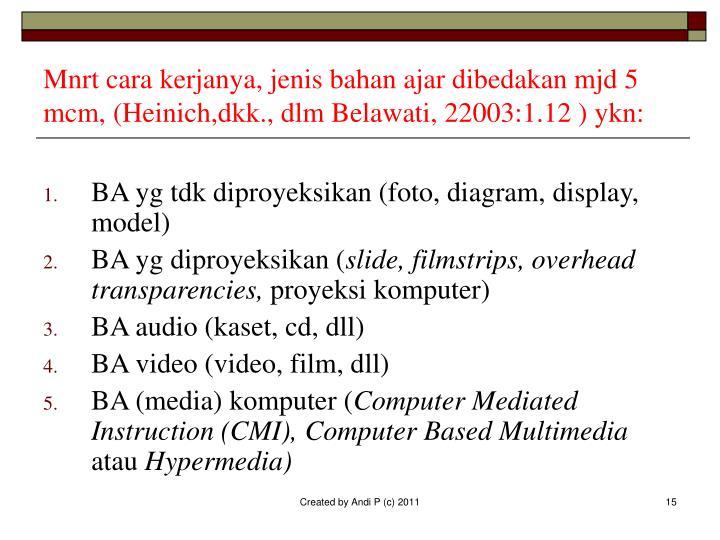 Mnrt cara kerjanya, jenis bahan ajar dibedakan mjd 5 mcm, (Heinich,dkk., dlm Belawati, 22003:1.12 ) ykn: