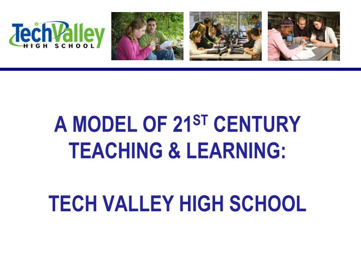 A model of 21 st century teaching learning tech valley high school