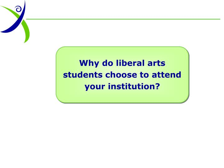 Why do liberal arts students choose to attend your institution?