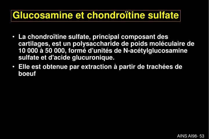 La chondroïtine sulfate, principal composant des cartilages, est un polysaccharide de poids moléculaire de 10000 à 50000, formé d'unités de N-acétylglucosamine sulfate et d'acide glucuronique.