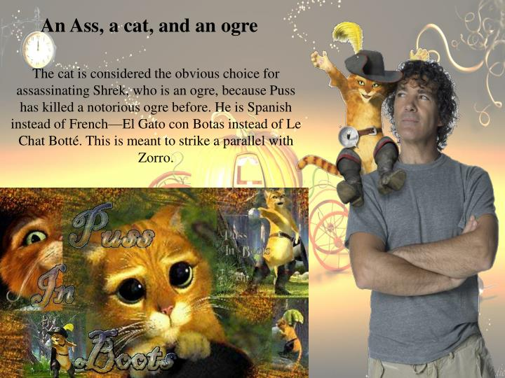 The cat is considered the obvious choice for assassinating Shrek, who is an ogre, because Puss has killed a notorious ogre before. He is Spanish instead of French—El Gato con Botas instead of Le Chat Bott