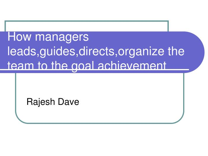 How managers leads guides directs organize the team to the goal achievement