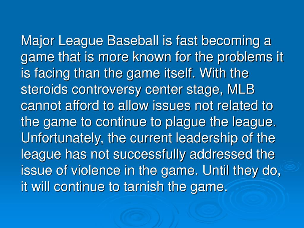 Major League Baseball is fast becoming a game that is more known for the problems it is facing than the game itself. With the steroids controversy center stage, MLB cannot afford to allow issues not related to the game to continue to plague the league. Unfortunately, the current leadership of the league has not successfully addressed the issue of violence in the game. Until they do, it will continue to tarnish the game.