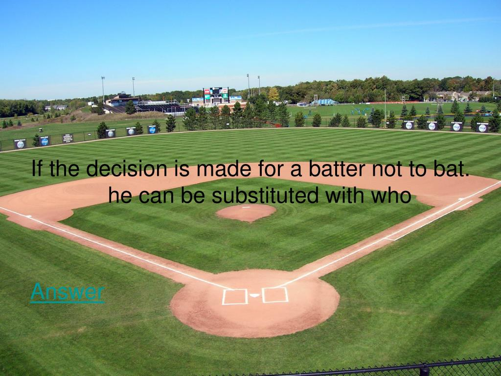 If the decision is made for a batter not to bat. he can be substituted with who